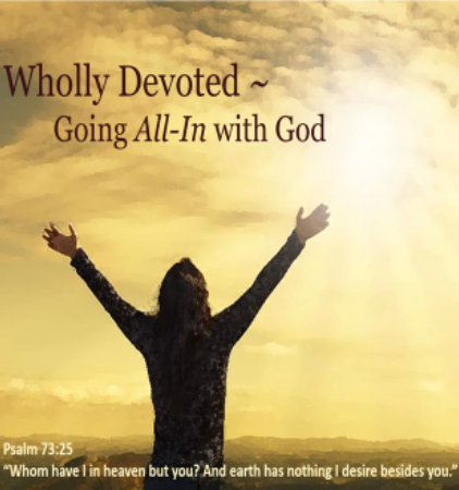 Wholly Devoted ~ Going All-In With God Part Six: The Unveiled Worshipper